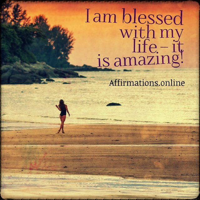 Positive affirmation from Affirmations.online - I am blessed with my life – it is amazing!