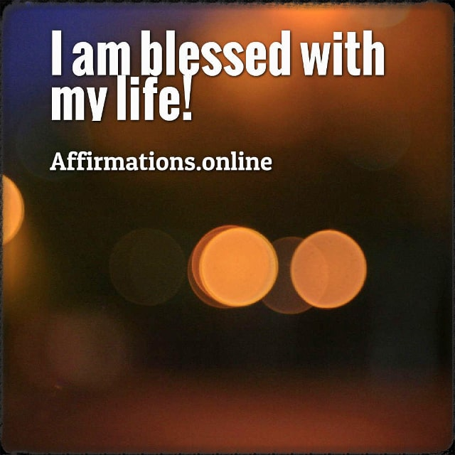 Positive affirmation from Affirmations.online - I am blessed with my life!