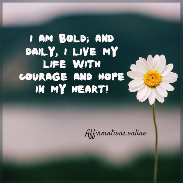 Positive affirmation from Affirmations.online - I am bold; and daily, I live my life with courage and hope in my heart!