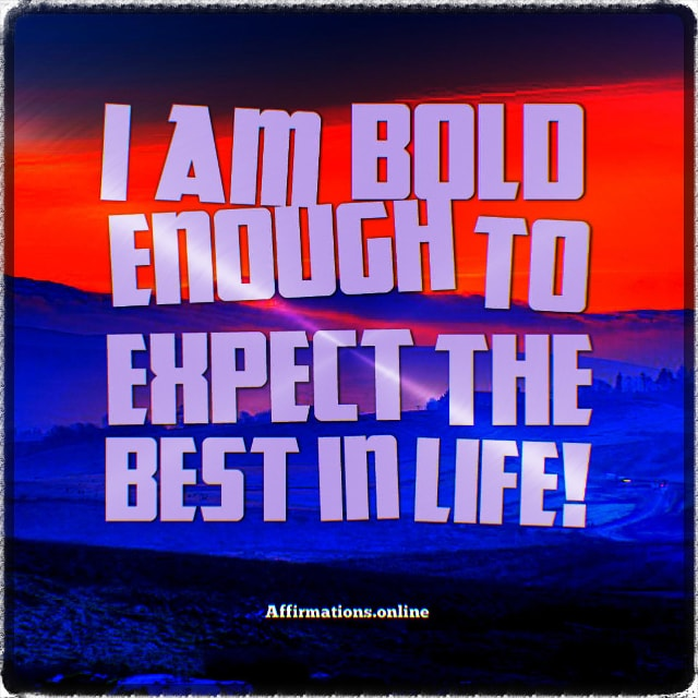 Positive affirmation from Affirmations.online - I am bold enough to expect the best in life!