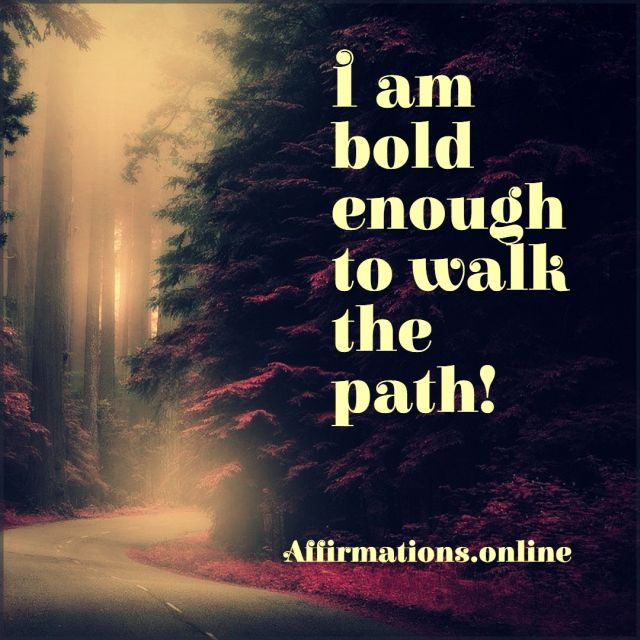 Positive affirmation from Affirmations.online - I am bold enough to walk the path!