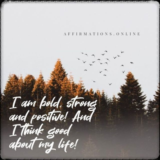 Positive affirmation from Affirmations.online - I am bold, strong and positive! And I think good about my life!