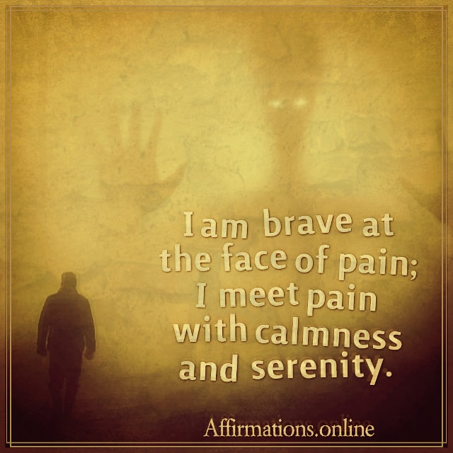 Positive affirmation from Affirmations.online - I am brave at the face of pain; I meet pain with calmness and serenity.
