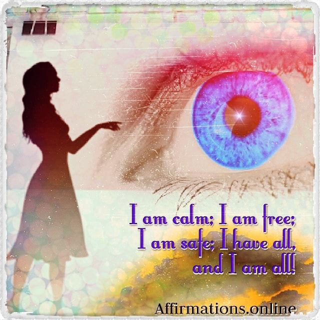 Positive affirmation from Affirmations.online - I am calm; I am free; I am safe; I have all, and I am all!