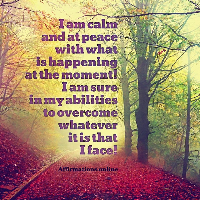 Positive affirmation from Affirmations.online - I am calm and at peace with what is happening at the moment! I am sure in my abilities to overcome whatever it is that I face!