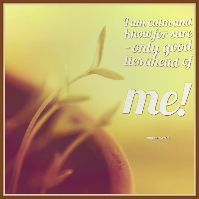 Positive affirmation from Affirmations.online - I am calm and know for sure – only good lies ahead of me!