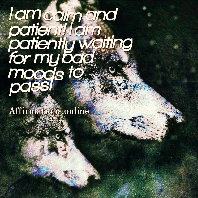 Positive affirmation from Affirmations.online - I am calm and patient! I am patiently waiting for my bad moods to pass!