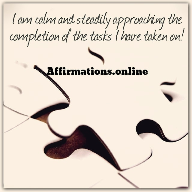 Positive affirmation from Affirmations.online - I am calm and steadily approaching the completion of the tasks I have taken on!