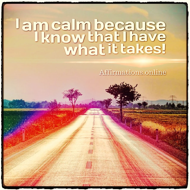 Positive affirmation from Affirmations.online - I am calm because I know that I have what it takes!