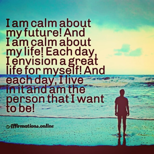 Positive affirmation from Affirmations.online - I am calm about my future! And I am calm about my life! Each day, I envision a great life for myself! And each day, I live in it and am the person that I want to be!