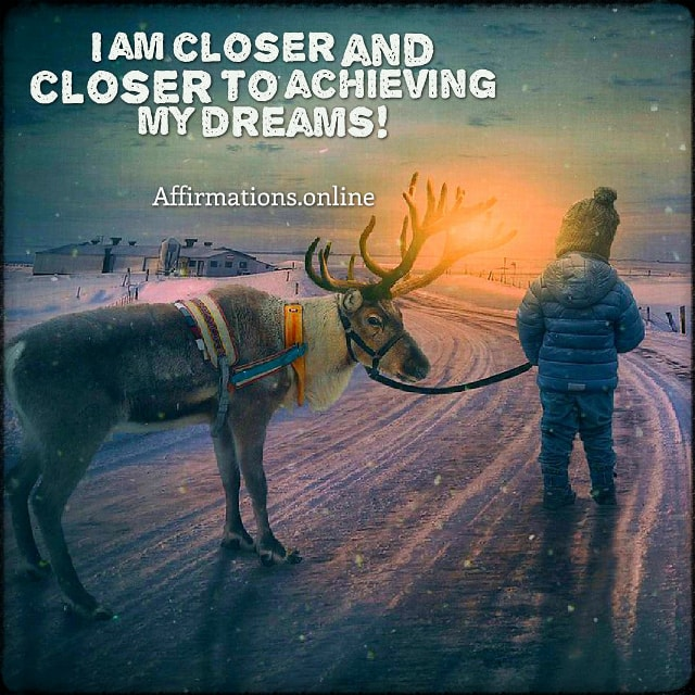 Positive affirmation from Affirmations.online - I am closer and closer to achieving my dreams!