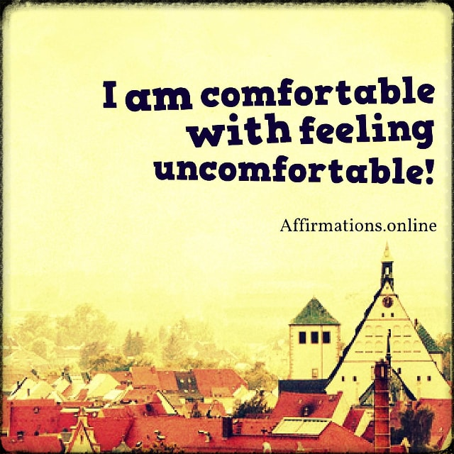 Positive affirmation from Affirmations.online - I am comfortable with feeling uncomfortable!