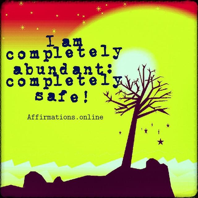 Positive affirmation from Affirmations.online - I am completely abundant: completely safe!