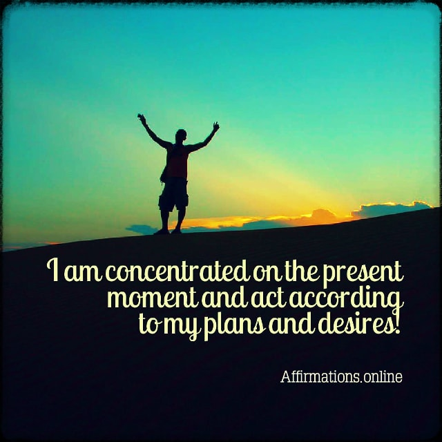 Positive affirmation from Affirmations.online - I am concentrated on the present moment and act according to my plans and desires!