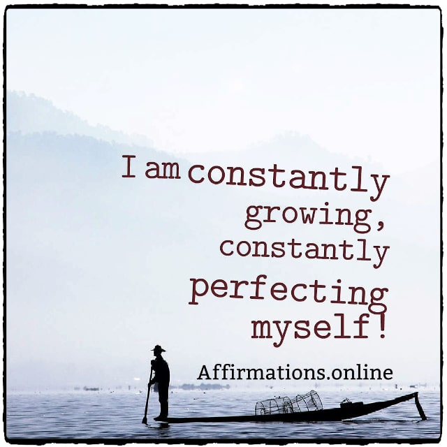 Positive affirmation from Affirmations.online - I am constantly growing, constantly perfecting myself!