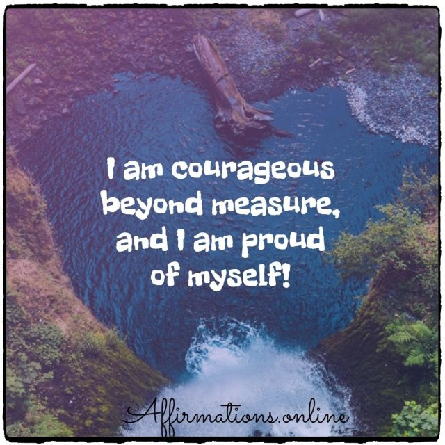Positive affirmation from Affirmations.online - I am courageous beyond measure, and I am proud of myself!