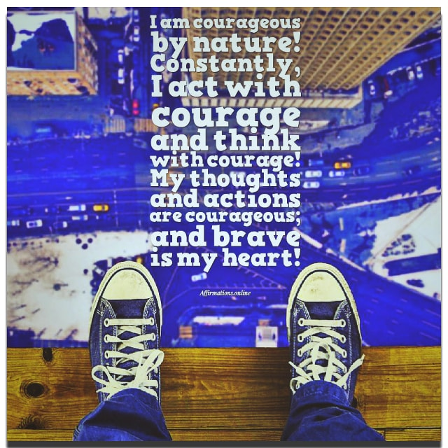 Positive affirmation from Affirmations.online - I am courageous by nature! Constantly, I act with courage and think with courage! My thoughts and actions are courageous; and brave is my heart!