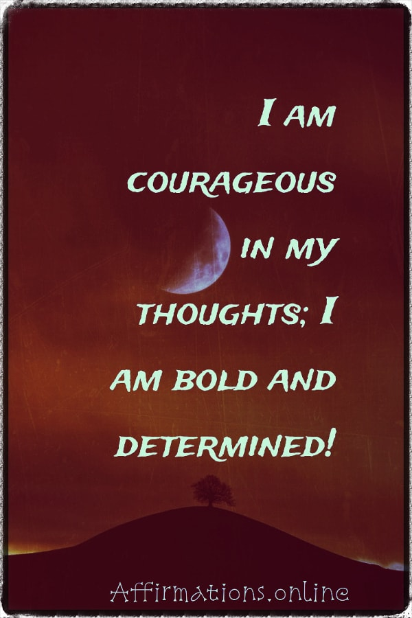 Positive affirmation from Affirmations.online - I am courageous in my thoughts; I am bold and determined!