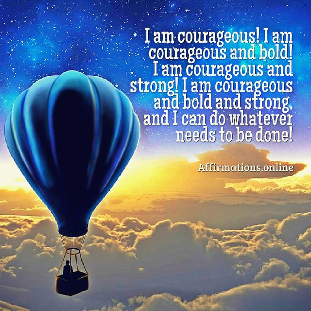Positive affirmation from Affirmations.online - I am courageous! I am courageous and bold! I am courageous and strong! I am courageous and bold and strong, and I can do whatever needs to be done!