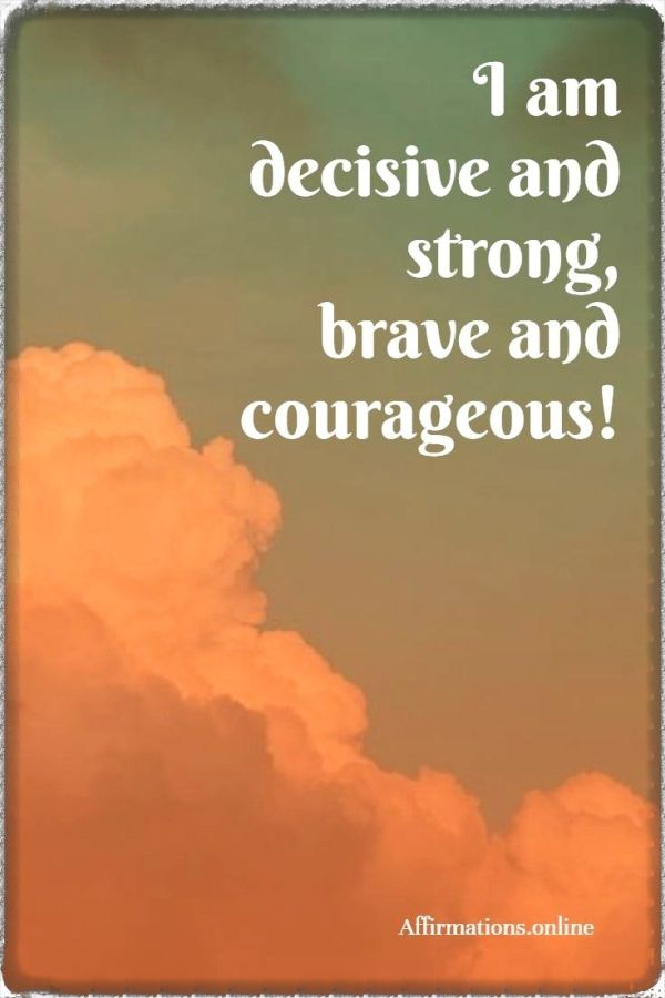 Positive affirmation from Affirmations.online - I am decisive and strong, brave and courageous!