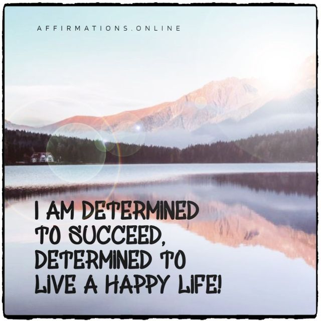 Positive affirmation from Affirmations.online - I am determined to succeed, determined to live a happy life!