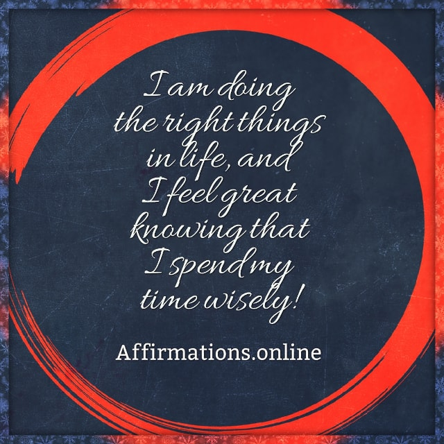 Positive affirmation from Affirmations.online - I am doing the right things in life, and I feel great knowing that I spend my time wisely!