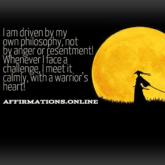 Positive affirmation from Affirmations.online - I am driven by my own philosophy, not by anger or resentment! Whenever I face a challenge, I meet it calmly, with a warrior's heart!