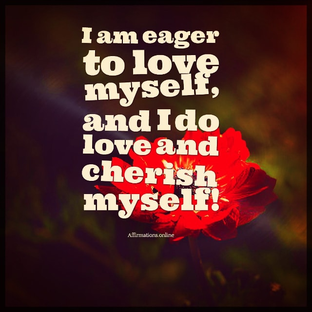 Positive affirmation from Affirmations.online - I am eager to love myself, and I do love and cherish myself!