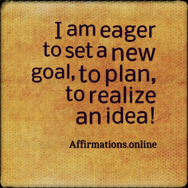 Positive affirmation from Affirmations.online - I am eager to set a new goal, to plan, to realize an idea!