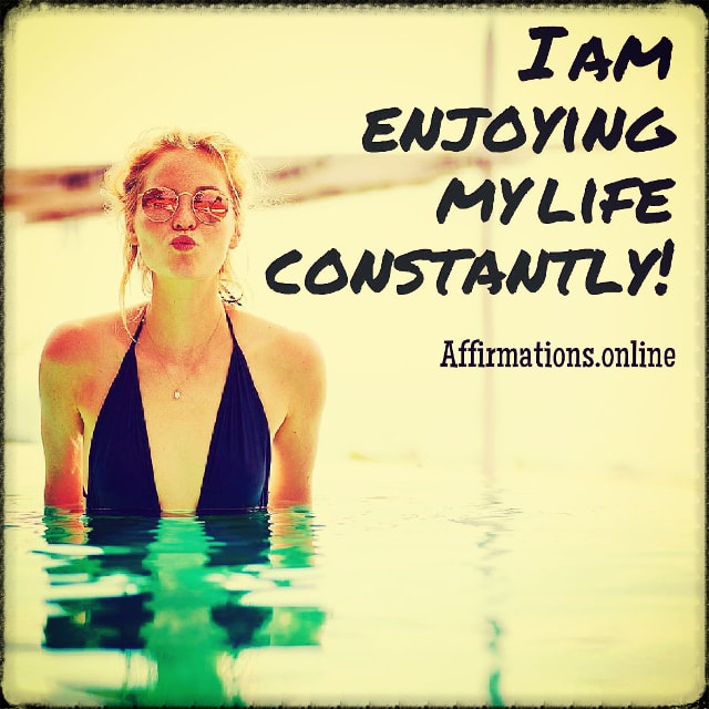 Positive affirmation from Affirmations.online - I am enjoying my life constantly!