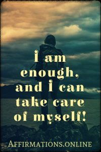 Positive affirmation from Affirmations.online - I am enough, and I can take care of myself!