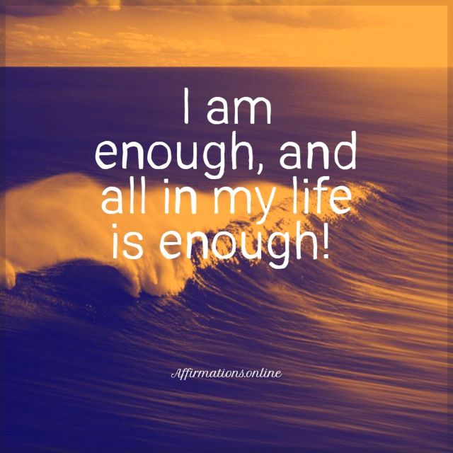 Positive affirmation from Affirmations.online - I am enough, and all in my life is enough!