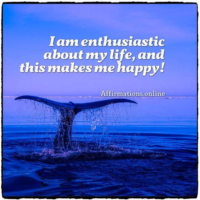 Positive affirmation from Affirmations.online - I am enthusiastic about my life, and this makes me happy!