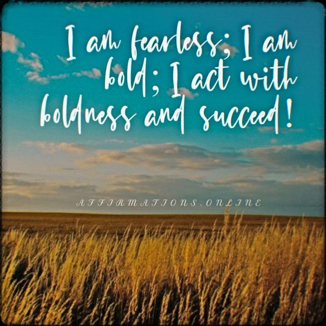 Positive affirmation from Affirmations.online - I am fearless; I am bold; I act with boldness and succeed!
