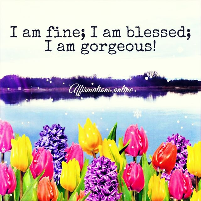 Positive affirmation from Affirmations.online - I am fine; I am blessed; I am gorgeous!