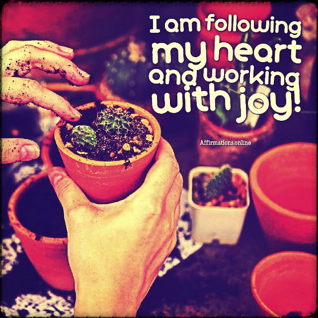 Positive affirmation from Affirmations.online - I am following my heart and working with joy!