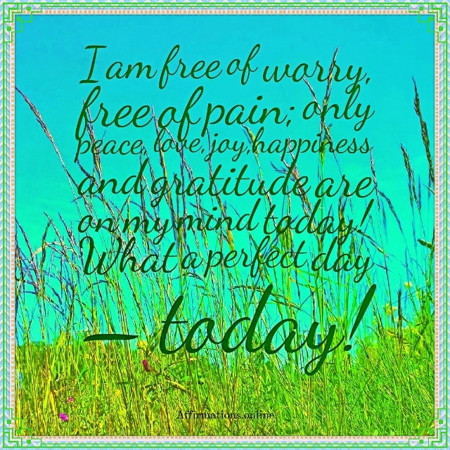 Positive affirmation from Affirmations.online - I am free of worry, free of pain; only peace, love, joy,happiness and gratitude are on my mind today! What a perfect day – today!
