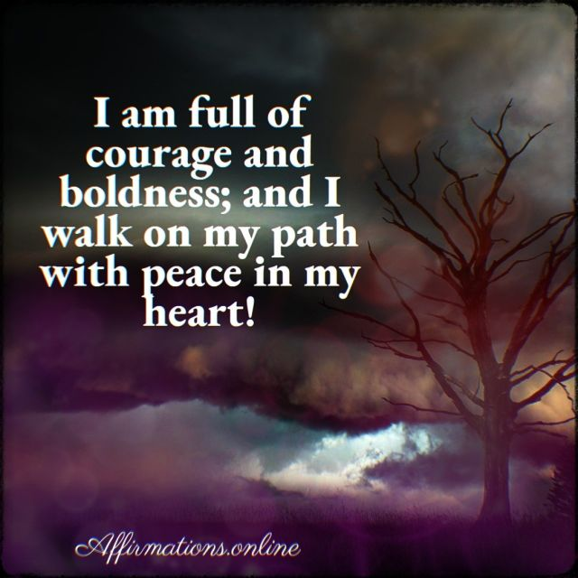 Positive affirmation from Affirmations.online - I am full of courage and boldness; and I walk on my path with peace in my heart!