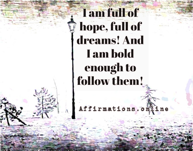 Positive affirmation from Affirmations.online - I am full of hope, full of dreams! I am bold enough to follow them!