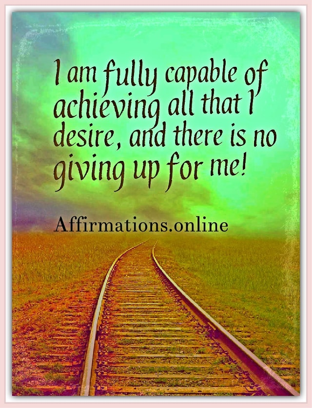 Image affirmation from Affirmations.online - I am fully capable of achieving all that I desire, and there is no giving up for me!