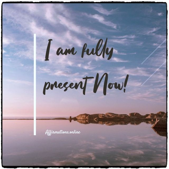 Positive Affirmation from Affirmations.online - I am fully present Now!
