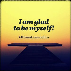 Positive affirmation from Affirmations.online - I am glad to be myself!