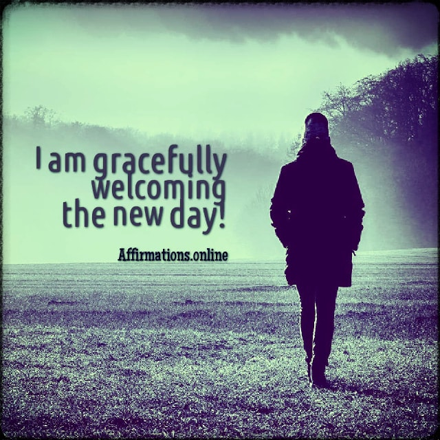 Positive affirmation from Affirmations.online - I am gracefully welcoming the new day!