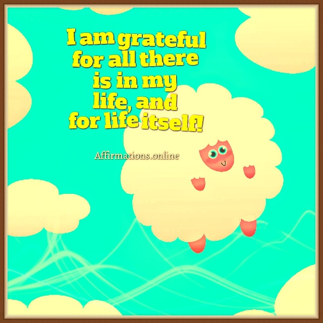 Positive affirmation from Affirmations.online - I am grateful for all there is in my life, and for life itself!
