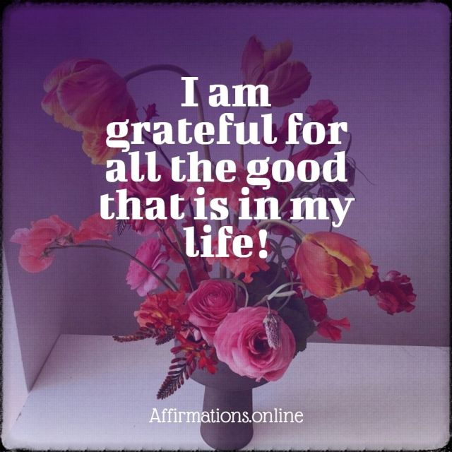 Positive affirmation from Affirmations.online - I am grateful for all the good that is in my life!