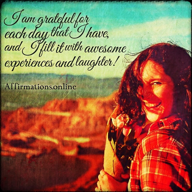 Positive affirmation from Affirmations.online - I am grateful for each day that I have, and I fill it with awesome experiences and laughter!