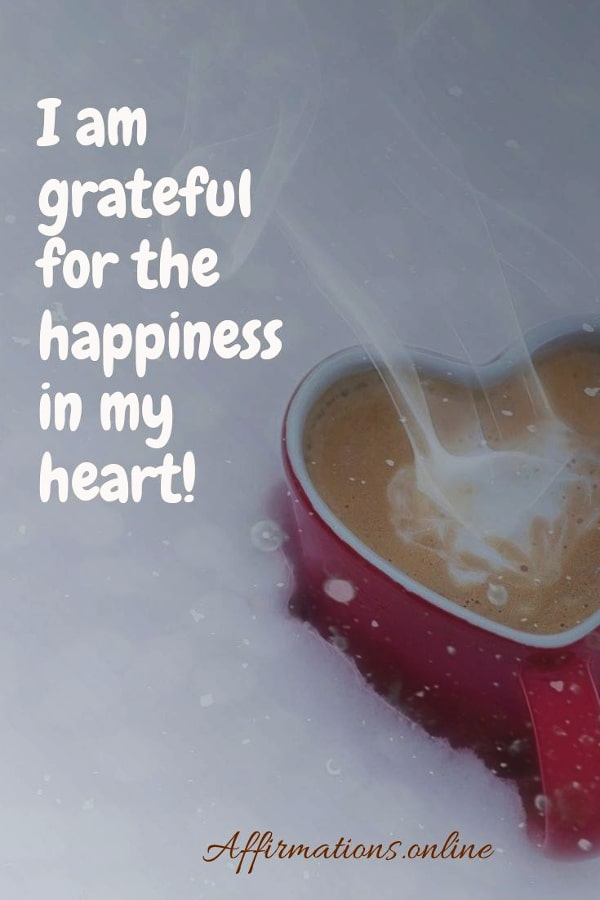 Positive affirmation from Affirmations.online - I am grateful for the happiness in my heart!