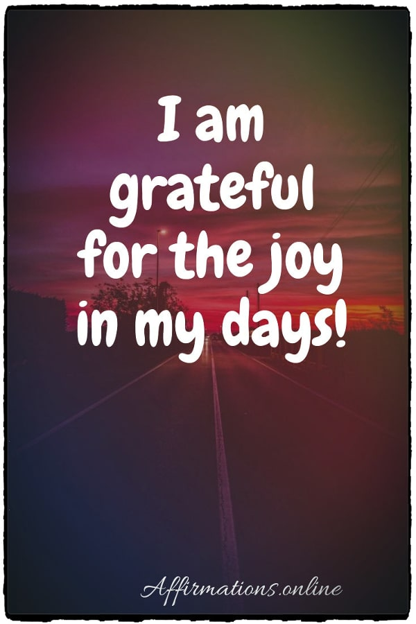 Positive affirmation from Affirmations.online - I am grateful for the joy in my days!
