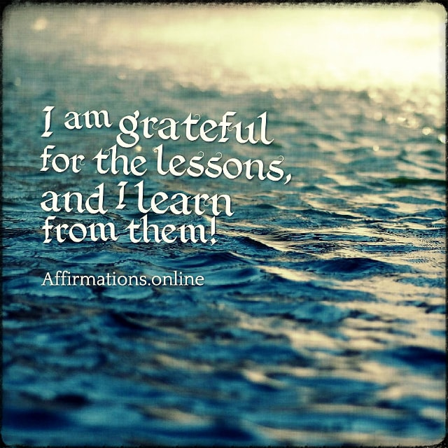 Positive affirmation from Affirmations.online - I am grateful for the lessons, and I learn from them!
