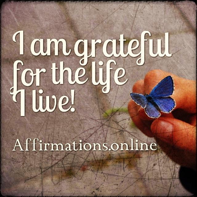 Positive affirmation from Affirmations.online - I am grateful for the life I live!